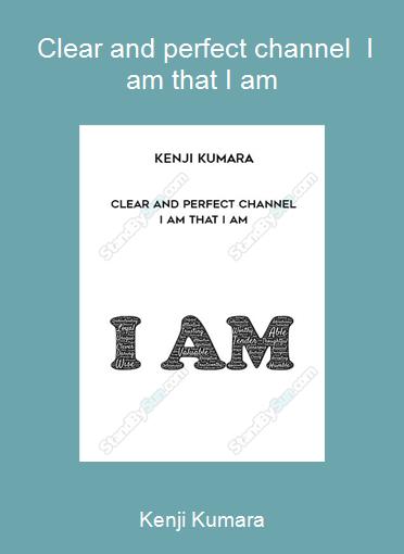 Kenji Kumara - Clear and perfect channel - I am that I am