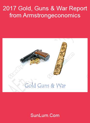 2017 Gold, Guns & War Report from Armstrongeconomics