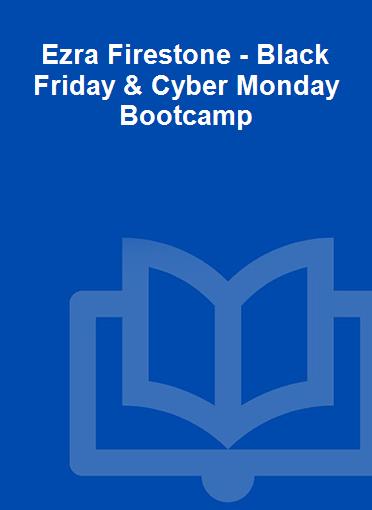 Ezra Firestone - Black Friday & Cyber Monday Bootcamp