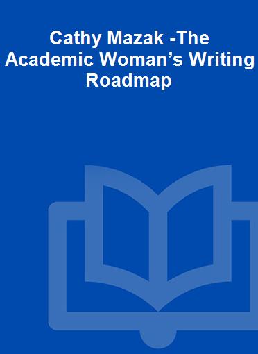 Cathy Mazak -The Academic Woman's Writing Roadmap