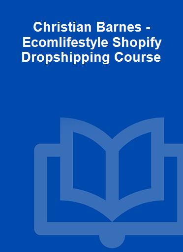 Christian Barnes - Ecomlifestyle Shopify Dropshipping Course