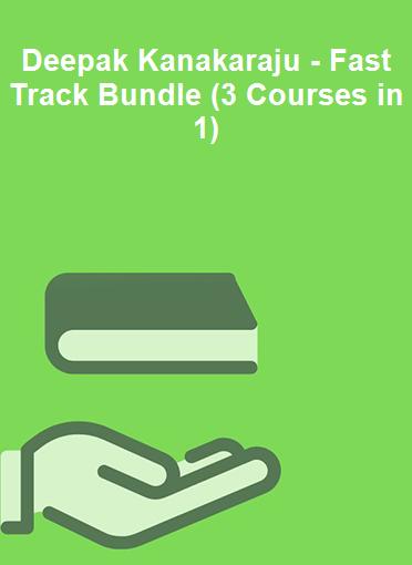 Deepak Kanakaraju - Fast Track Bundle (3 Courses in 1)