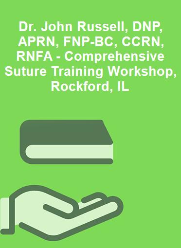 Dr. John Russell, DNP, APRN, FNP-BC, CCRN, RNFA - Comprehensive Suture Training Workshop, Rockford, IL