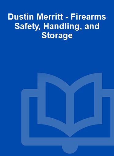 Dustin Merritt - Firearms Safety, Handling, and Storage