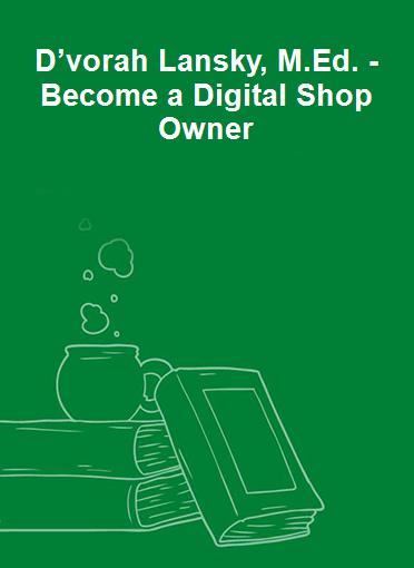 D'vorah Lansky, M.Ed. - Become a Digital Shop Owner