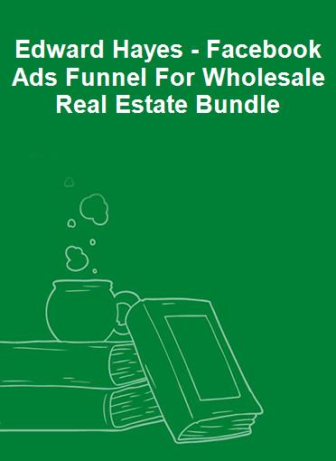 Edward Hayes - Facebook Ads Funnel For Wholesale Real Estate Bundle