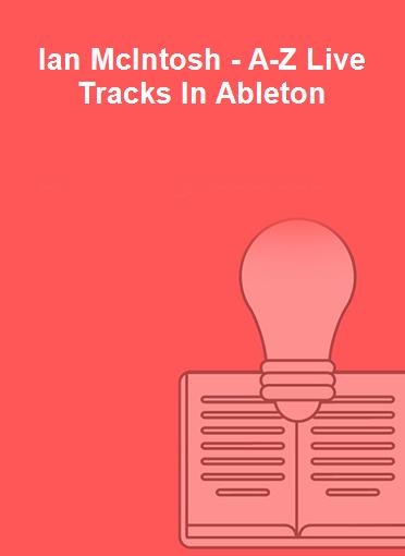 Ian McIntosh - A-Z Live Tracks In Ableton