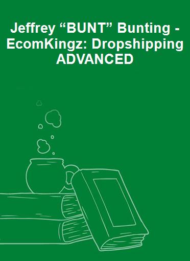 "Jeffrey ""BUNT"" Bunting - EcomKingz: Dropshipping ADVANCED"