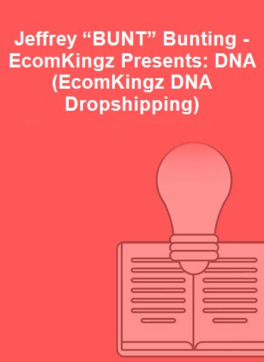 "Jeffrey ""BUNT"" Bunting - EcomKingz Presents: DNA (EcomKingz DNA Dropshipping)"