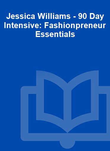 Jessica Williams - 90 Day Intensive: Fashionpreneur Essentials
