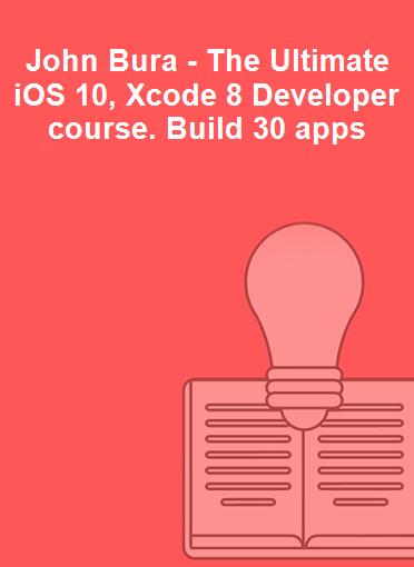John Bura - The Ultimate iOS 10, Xcode 8 Developer course. Build 30 apps
