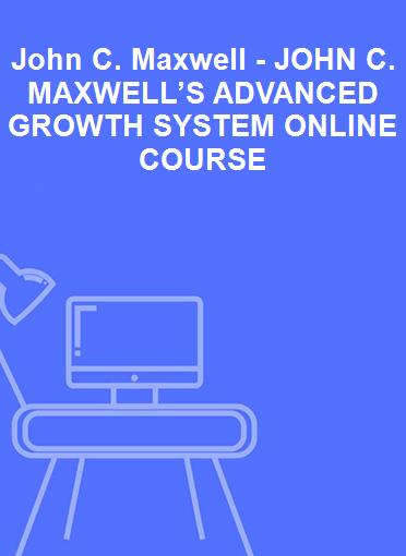 John C. Maxwell - JOHN C. MAXWELL'S ADVANCED GROWTH SYSTEM ONLINE COURSE