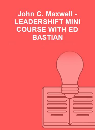 John C. Maxwell - LEADERSHIFT MINI COURSE WITH ED BASTIAN