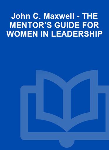 John C. Maxwell - THE MENTOR'S GUIDE FOR WOMEN IN LEADERSHIP