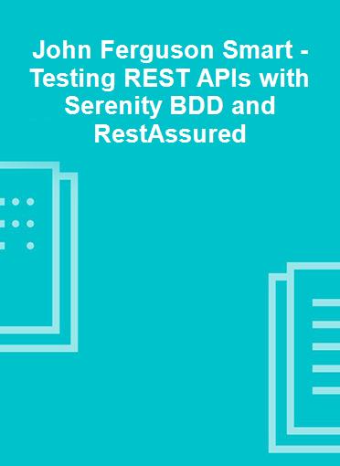 John Ferguson Smart - Testing REST APIs with Serenity BDD and RestAssured