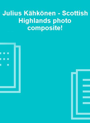 Julius Kähkönen - Scottish Highlands photo composite!