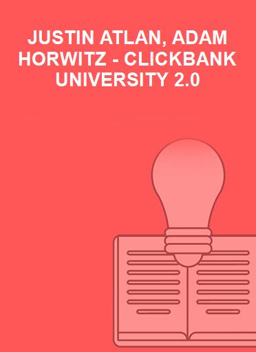 JUSTIN ATLAN, ADAM HORWITZ - CLICKBANK UNIVERSITY 2.0