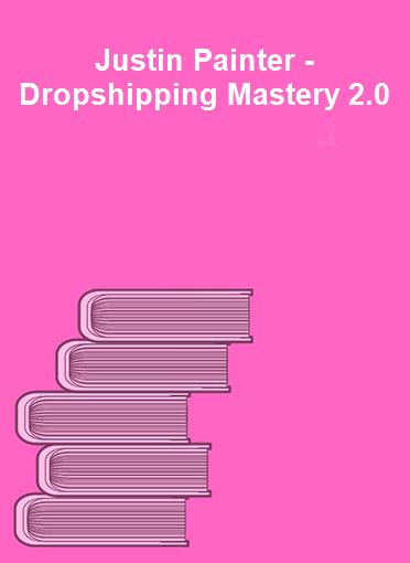 Justin Painter - Dropshipping Mastery 2.0