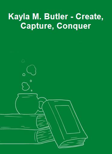 Kayla M. Butler - Create, Capture, Conquer