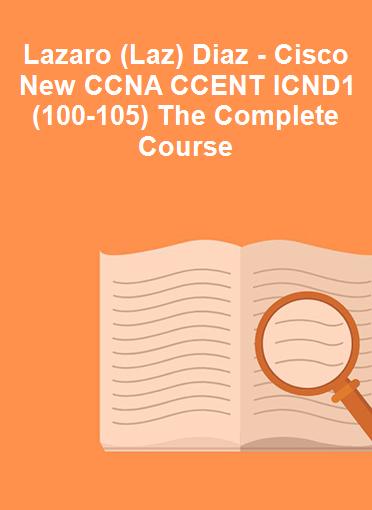 Lazaro (Laz) Diaz - Cisco New CCNA CCENT ICND1 (100-105) The Complete Course