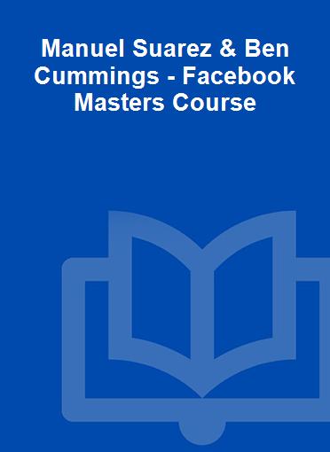 Manuel Suarez & Ben Cummings - Facebook Masters Course