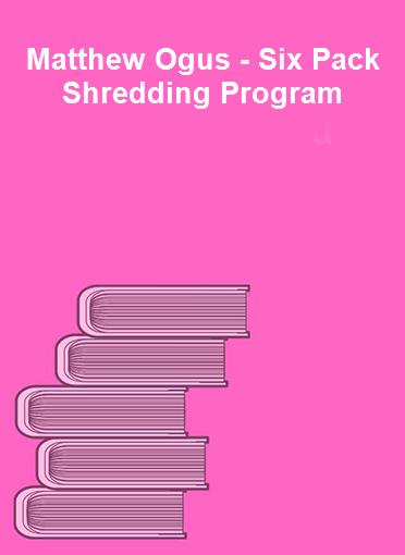 Matthew Ogus - Six Pack Shredding Program