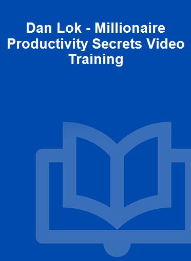 Dan Lok - Millionaire Productivity Secrets Video Training