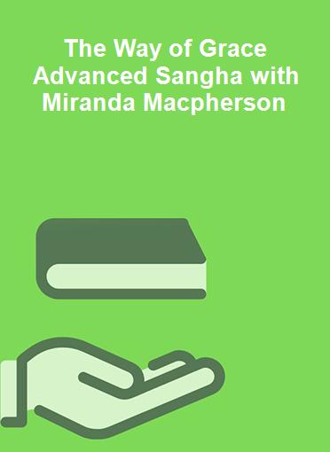 The Way of Grace Advanced Sangha with Miranda Macpherson
