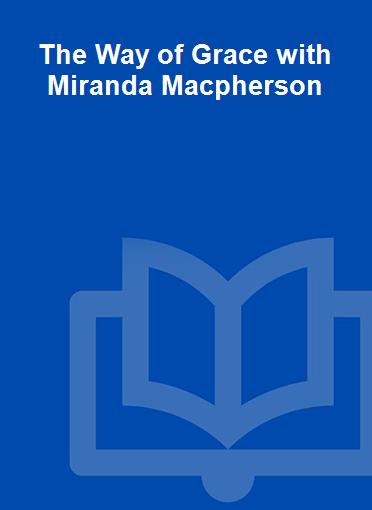 The Way of Grace with Miranda Macpherson