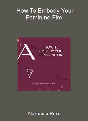 Alexandra Roxo - How To Embody Your Feminine Fire