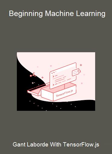 Gant Laborde With TensorFlow.js - Beginning Machine Learning