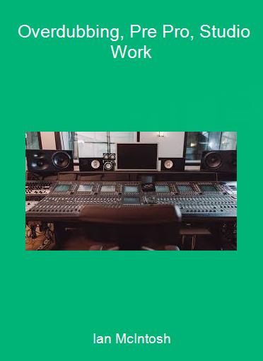Ian McIntosh - Overdubbing, Pre Pro, Studio Work
