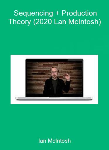 Ian McIntosh - Sequencing + Production Theory (2020 Lan McIntosh)