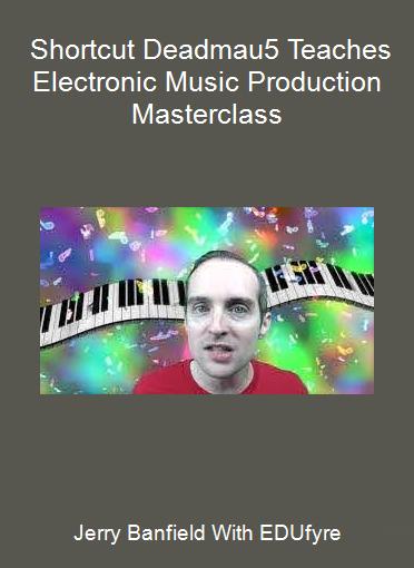 Jerry Banfield With EDUfyre - Shortcut Deadmau5 Teaches Electronic Music Production Masterclass