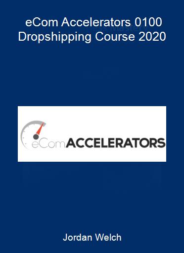 Jordan Welch - eCom Accelerators 0-100 Dropshipping Course 2020