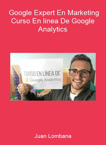 Juan Lombana - Google Expert En Marketing - Curso En linea De Google Analytics