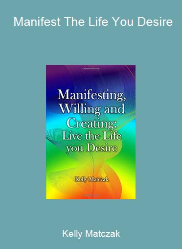 Kelly Matczak - Manifest The Life You Desire