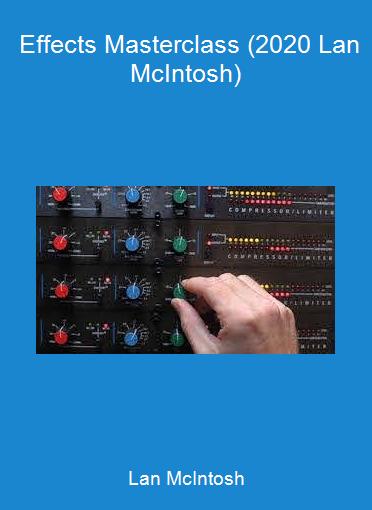 Lan McIntosh - Effects Masterclass (2020 Lan McIntosh)