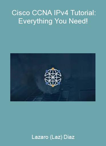 Lazaro (Laz) Diaz - Cisco CCNA IPv4 Tutorial: Everything You Need!