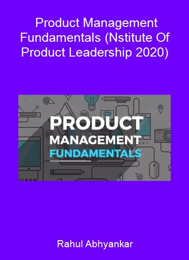 Rahul Abhyankar - Product Management Fundamentals (Nstitute Of Product Leadership 2020)