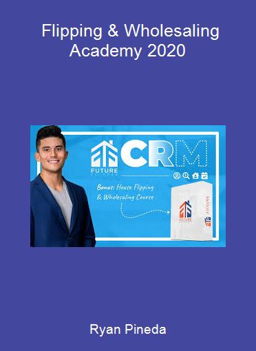 Ryan Pineda - Flipping & Wholesaling Academy 2020