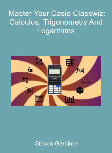 Steven Gardiner - Master Your Casio Classwiz: Calculus, Trigonometry And Logarithms