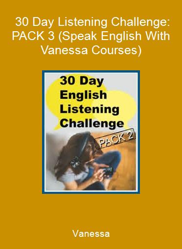 Vanessa - 30 Day Listening Challenge: PACK 3 (Speak English With Vanessa Courses)