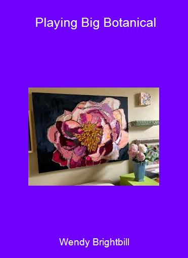 Wendy Brightbill - Playing Big Botanical