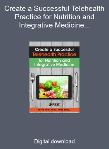 Create a Successful Telehealth Practice for Nutrition and Integrative Medicine