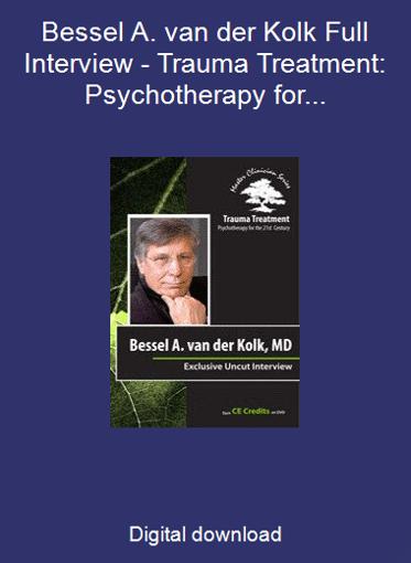 Bessel A. van der Kolk Full Interview - Trauma Treatment: Psychotherapy for the 21st Century