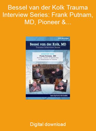 Bessel van der Kolk Trauma Interview Series: Frank Putnam, MD, Pioneer & Researcher in Attachment & Trauma
