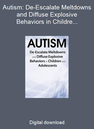 Autism: De-Escalate Meltdowns and Diffuse Explosive Behaviors in Children and Adolescents