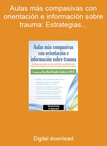 Aulas más compasivas con orientación e información sobre trauma: Estrategias para reducir los retos conductuales, aprendiendo como mejorar los resultados y incrementar el compromiso de los estudiantes