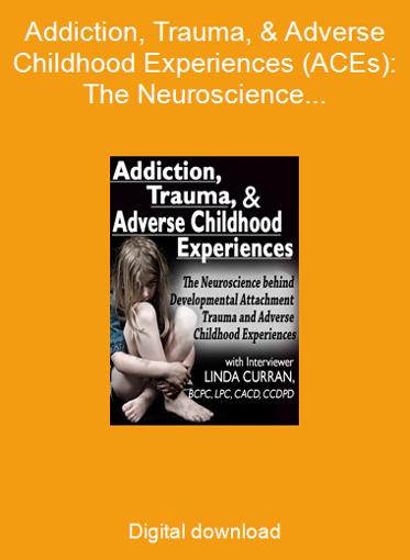 Addiction, Trauma, & Adverse Childhood Experiences (ACEs): The Neuroscience behind Developmental/Attachment Trauma and Adverse Childhood Experiences.